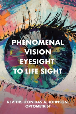Click for more detail about Phenomenal Vision Eyesight to Life Sight by Leonidas A. Johnson