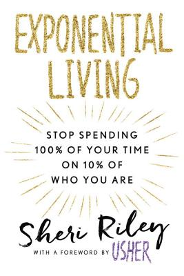 Click for more detail about Exponential Living: Stop Spending 100% of Your Time on 10% of Who You Are by Sheri Riley