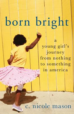 Book Cover Born Bright: A Young Girl's Journey from Nothing to Something in America by C. Nicole Mason