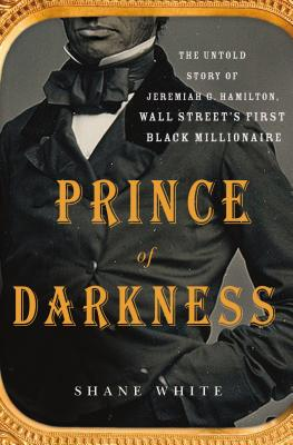 Click for more detail about Prince of Darkness: The Untold Story of Jeremiah G. Hamilton, Wall Street's First Black Millionaire by Shane White