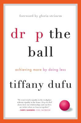 Click for more detail about Drop the Ball: Achieving More by Doing Less by Tiffany Dufu