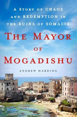 Click for more detail about The Mayor of Mogadishu: A Story of Chaos and Redemption in the Ruins of Somalia by Andrew Harding