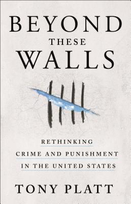 Click for more detail about Beyond These Walls: Rethinking Crime and Punishment in the United States by Tony Platt
