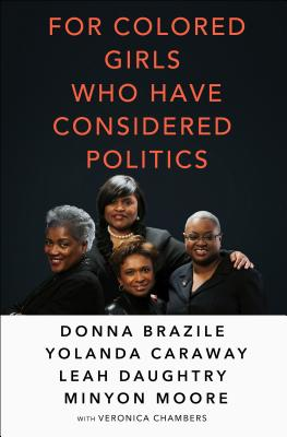 Click for more detail about For Colored Girls Who Have Considered Politics by Donna L. Brazile, Yolanda Caraway, Leah Daughtry, Minyon Moore, and Veronica Chambers