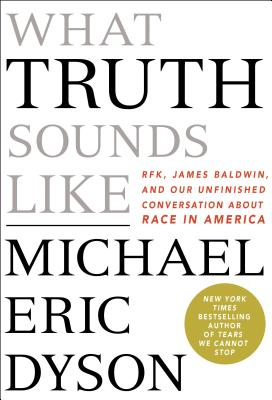 Click for more detail about What Truth Sounds Like: Robert F. Kennedy, James Baldwin, and Our Unfinished Conversation About Race in America by Michael Eric Dyson