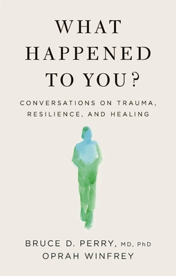 Click for more detail about What Happened to You?: Conversations on Trauma, Resilience, and Healing by Oprah Winfrey and Bruce D. Perry