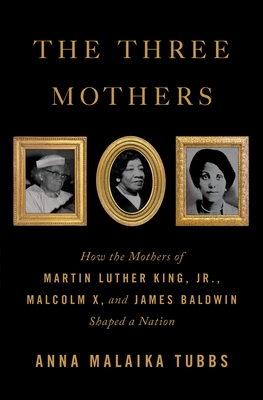 Book Cover The Three Mothers: How the Mothers of Martin Luther King, Jr., Malcolm X, and James Baldwin Shaped a Nation by Anna Malaika Tubbs