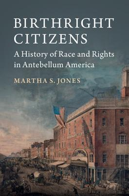 Click for more detail about Birthright Citizens: A History of Race and Rights in Antebellum America by Martha S. Jones