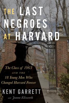 Click for more detail about The Last Negroes at Harvard: The Class of 1963 and the 18 Young Men Who Changed Harvard Forever by Kent Garrett and Jeanne Ellsworth