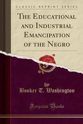 Click for more detail about The Educational and Industrial Emancipation of the Negro by Booker T. Washington