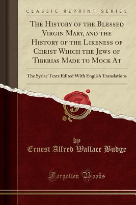 Click for more detail about The History of the Blessed Virgin Mary, and the History of the Likeness of Christ Which the Jews of Tiberias Made to Mock At by E. A. Wallace Budge