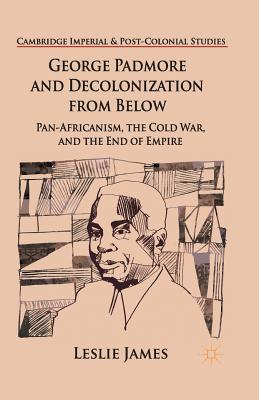 Click for more detail about George Padmore and Decolonization from Below: Pan-Africanism, the Cold War, and the End of Empire by Leslie James
