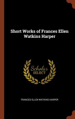 Click for more detail about Short Works of Frances Ellen Watkins Harper by Frances E. W. Harper