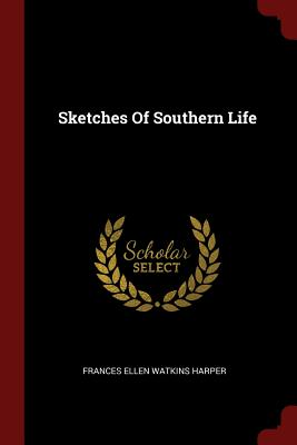 Click for more detail about Sketches Of Southern Life by Frances E. W. Harper