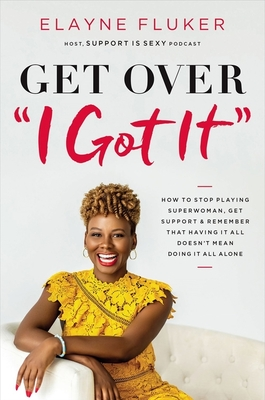 Book Cover Get Over 'i Got It': How to Stop Playing Superwoman, Get Support, and Remember That Having It All Doesn't Mean Doing It All Alone by Elayne Fluker