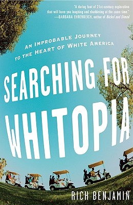 Click for more detail about Searching for Whitopia: An Improbable Journey to the Heart of White America by Rich Benjamin