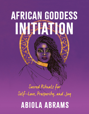 Click for more detail about African Goddess Initiation: Sacred Rituals for Self-Love, Prosperity, and Joy by Abiola Abrams