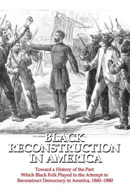 Click for more detail about Black Reconstruction in America: Toward a History of the Part Which Black Folk Played in the Attempt to Reconstruct Democracy in America, 1860-1880 by W.E.B. Du Bois