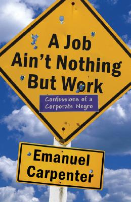 Book Cover A Job Ain't Nothing But Work: Confessions Of A Corporate Negro by Emanuel Carpenter