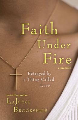 Click for more detail about Faith Under Fire: Betrayed By A Thing Called Love by Lajoyce Brookshire