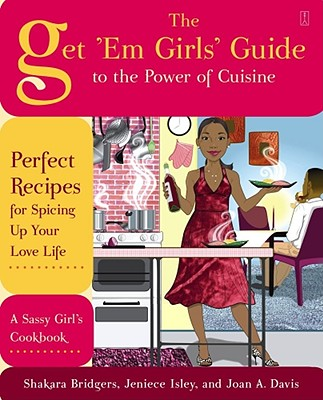 Click for more detail about The Get 'Em Girls' Guide to the Power of Cuisine: Perfect Recipes for Spicing Up Your Love Life by Shakara Bridgers, Jeniece Isley, and Joan Davis