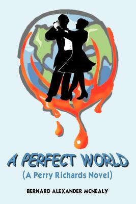 Click for more detail about A PERFECT WORLD: (A Perry Richards Novel) by Bernard Alexander McNealy