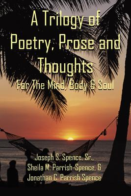 Click for more detail about A Trilogy of Poetry, Prose and Thoughts: For The Mind, Body & Soul by Joseph S. Spence