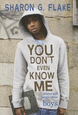 Click for more detail about You Don't Even Know Me: Stories And Poems About Boys by Sharon G. Flake