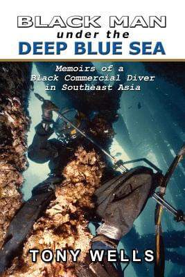 Click for a larger image of Black Man Under The Deep Blue Sea: Memoirs Of A Black Commercial Diver In Southeast Asia