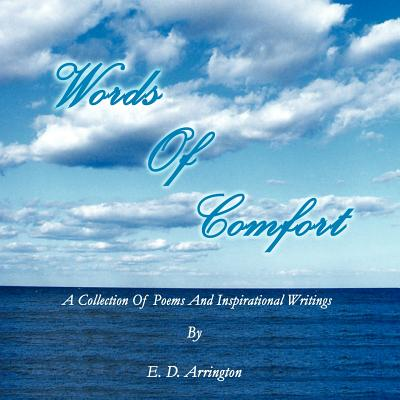 Click for more detail about Words Of Comfort: A Collection Of Poems and Inspirational Writings by E. D. Arrington