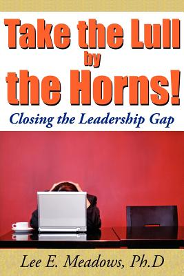 Click for more detail about Take the Lull By the Horns!: Closing the Leadership Gap by Lee E. Meadows