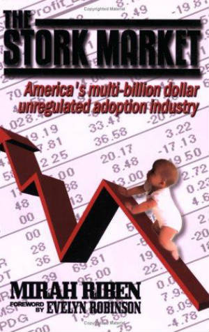 Click for more detail about The Stork Market: America's Multi-Billion Dollar Unregulated Adoption Industry by Mirah Riben