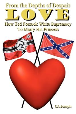 Click for more detail about From The Depths Of Despair: Love: How Ted Forsook White Supremacy To Marry His Princess by Ca Joseph