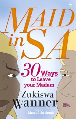 Click for more detail about Maid in SA: 30 Ways to Leave Your Madam by Zuksiwa Wanner