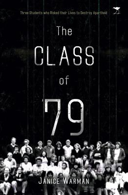 Click for more detail about The Class of '79: Three Students Who Risked Their Lives to Destroy Apartheid by Janice Warman