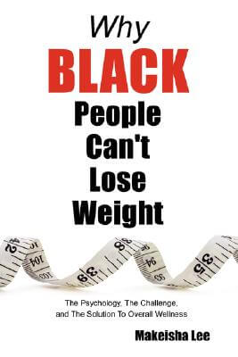 Click for more detail about Why Black People Can't Lose Weight: The Psychology, The Challenge, And The Solution To Overall Wellness by Makeisha Lee