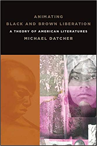 Click for more detail about Animating Black and Brown Liberation: A Theory of American Literatures by Michael Datcher