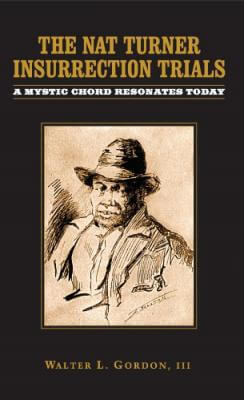 Click for more detail about The Nat Turner Insurrection Trials: A Mystic Chord Resonates Today by Walter L. Gordon, III