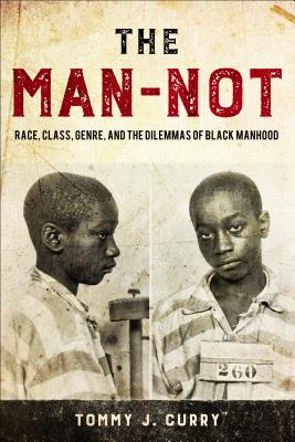 Click for more detail about The Man-Not: Race, Class, Genre, and the Dilemmas of Black Manhood by Tommy J. Curry