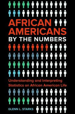 Click for more detail about African Americans by the Numbers: Understanding and Interpreting Statistics on African American Life by Glenn L. Starks
