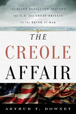 Click for more detail about The Creole Affair: The Slave Rebellion That Led the U.S. and Great Britain to the Brink of War by Arthur T. Downey