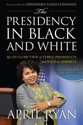 Click for more detail about The Presidency in Black and White: My Up-Close View of Three Presidents and Race in America by April Ryan