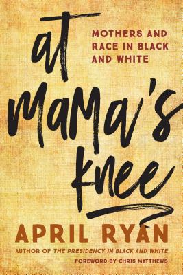 Click for more detail about At Mama's Knee: Mothers and Race in Black and White by April Ryan