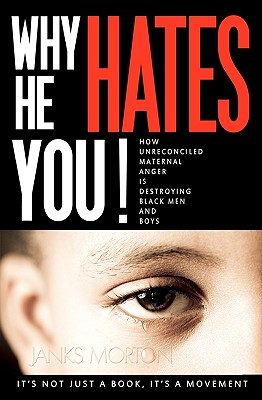 Click for more detail about Why He Hates You!: How Unreconciled Maternal Anger Is Destroying Black Men And Boys by Janks Morton