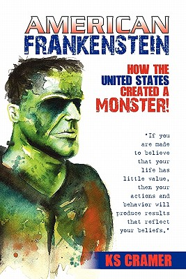 Click for more detail about American Frankenstein: How The United States Created A Monster! by KS Cramer