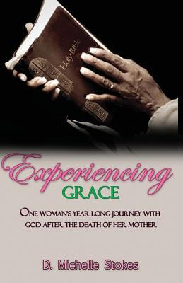 Click for more detail about Experiencing Grace: One Woman's Year Long Journey with God After the Death of Her Mother by D. Michelle Stokes