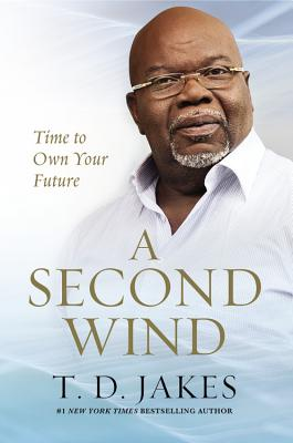 Click for more detail about A Second Wind: Time to Own Your Future by T. D. Jakes