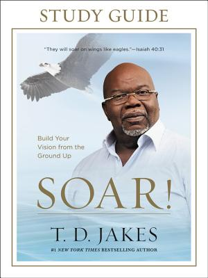Click for more detail about Soar! Study Guide: Build Your Vision from the Ground Up by T. D. Jakes