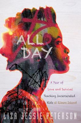 Click for more detail about All Day: A Year of Love and Survival Teaching Incarcerated Kids at Rikers Island by Liza Jessie Peterson
