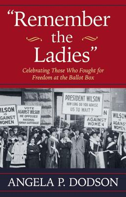 Click for more detail about Remember the Ladies: Celebrating Those Who Fought for Freedom at the Ballot Box by Angela P. Dodson